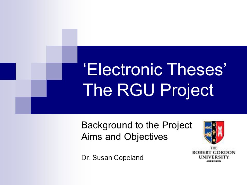 Electronic Theses The RGU Project Background to the Project Aims and Objectives Dr. Susan Copeland