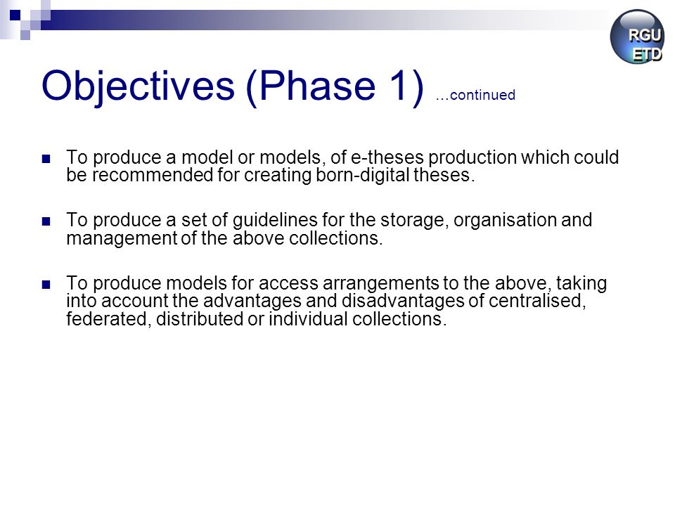 Objectives (Phase 1) …continued To produce a model or models, of e-theses production which could be recommended for creating born-digital theses.