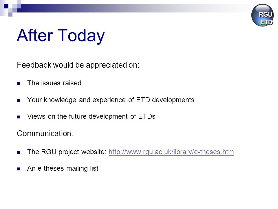 After Today Feedback would be appreciated on: The issues raised Your knowledge and experience of ETD developments Views on the future development of ETDs Communication: The RGU project website:   An e-theses mailing list