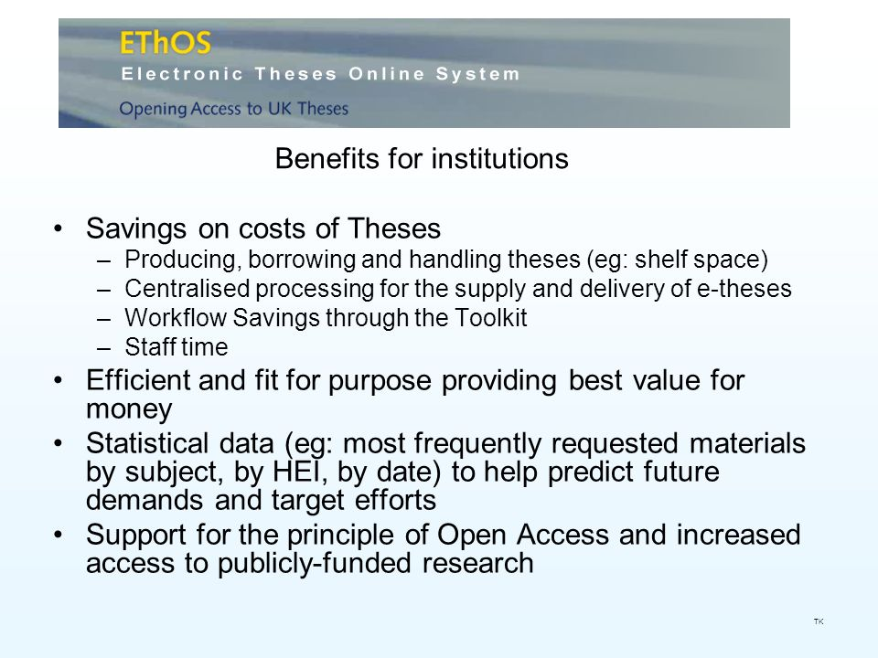 Savings on costs of Theses –Producing, borrowing and handling theses (eg: shelf space) –Centralised processing for the supply and delivery of e-theses –Workflow Savings through the Toolkit –Staff time Efficient and fit for purpose providing best value for money Statistical data (eg: most frequently requested materials by subject, by HEI, by date) to help predict future demands and target efforts Support for the principle of Open Access and increased access to publicly-funded research Benefits for institutions TK