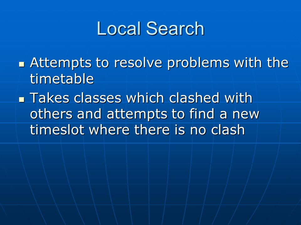 Local Search Attempts to resolve problems with the timetable Attempts to resolve problems with the timetable Takes classes which clashed with others and attempts to find a new timeslot where there is no clash Takes classes which clashed with others and attempts to find a new timeslot where there is no clash