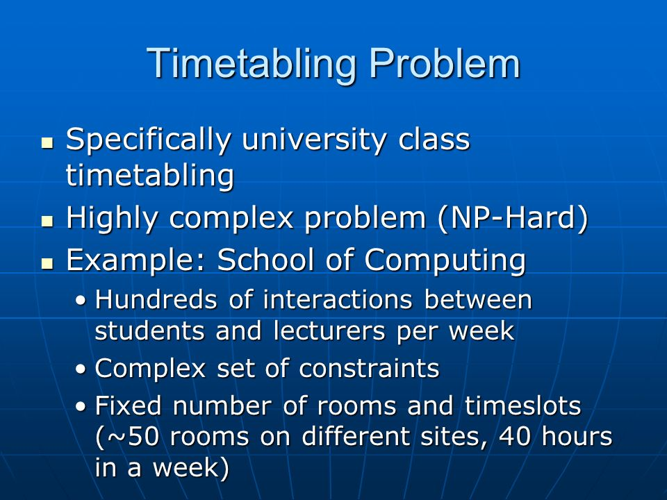 Timetabling Problem Specifically university class timetabling Specifically university class timetabling Highly complex problem (NP-Hard) Highly complex problem (NP-Hard) Example: School of Computing Example: School of Computing Hundreds of interactions between students and lecturers per weekHundreds of interactions between students and lecturers per week Complex set of constraintsComplex set of constraints Fixed number of rooms and timeslots (~50 rooms on different sites, 40 hours in a week)Fixed number of rooms and timeslots (~50 rooms on different sites, 40 hours in a week)