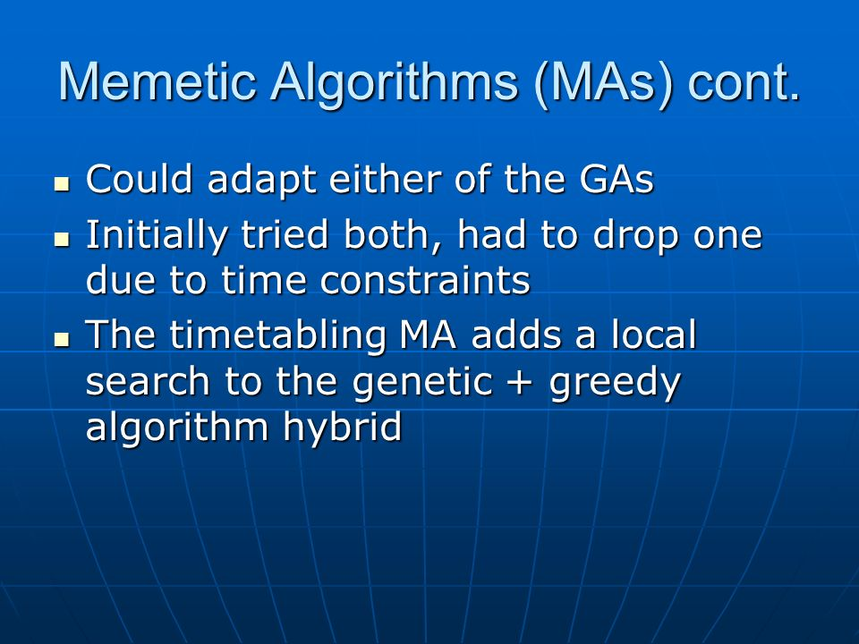 Memetic Algorithms (MAs) cont. Could adapt either of the GAs Could adapt either of the GAs Initially tried both, had to drop one due to time constrain