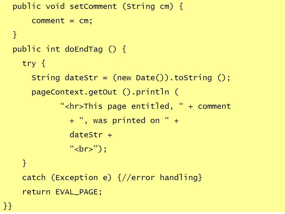 public void setComment (String cm) { comment = cm; } public int doEndTag () { try { String dateStr = (new Date()).toString (); pageContext.getOut ().p