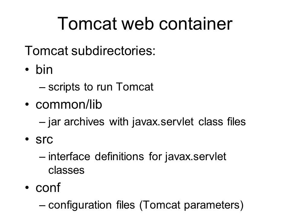 Tomcat web container Tomcat subdirectories: bin –scripts to run Tomcat common/lib –jar archives with javax.servlet class files src –interface definiti