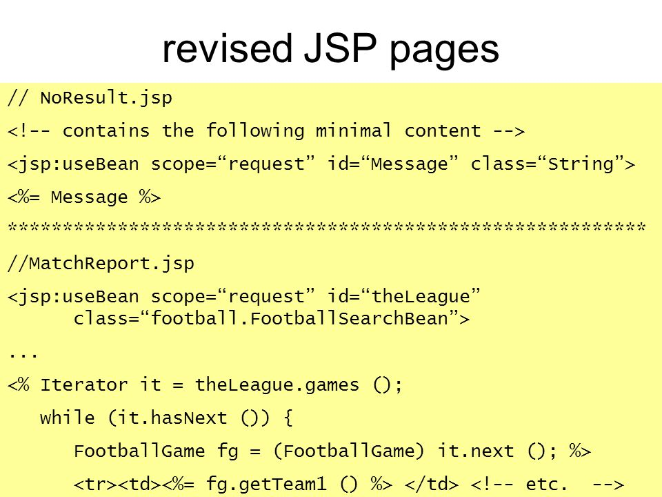 revised JSP pages // NoResult.jsp ********************************************************** //MatchReport.jsp... <% Iterator it = theLeague.games ();