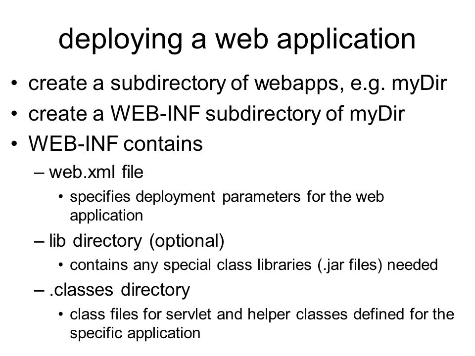deploying a web application create a subdirectory of webapps, e.g. myDir create a WEB-INF subdirectory of myDir WEB-INF contains –web.xml file specifi