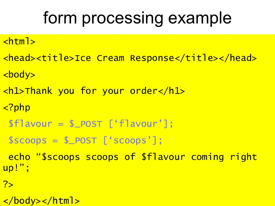 form processing example Ice Cream Response Thank you for your order < php $flavour = $_POST [flavour]; $scoops = $_POST [scoops]; echo $scoops scoops of $flavour coming right up!; >