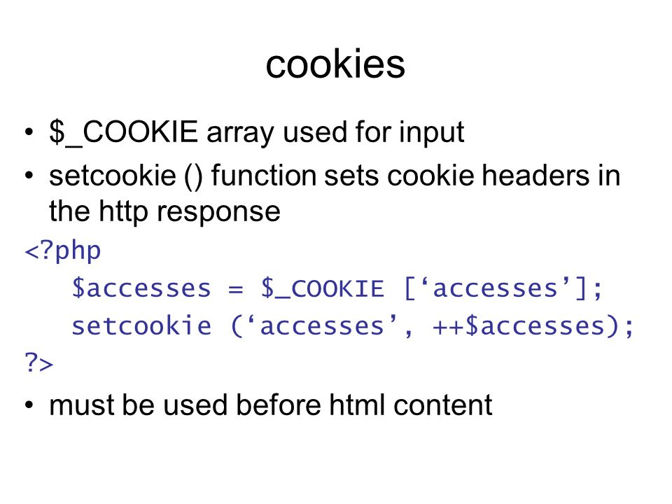 cookies $_COOKIE array used for input setcookie () function sets cookie headers in the http response < php $accesses = $_COOKIE [accesses]; setcookie (accesses, ++$accesses); > must be used before html content