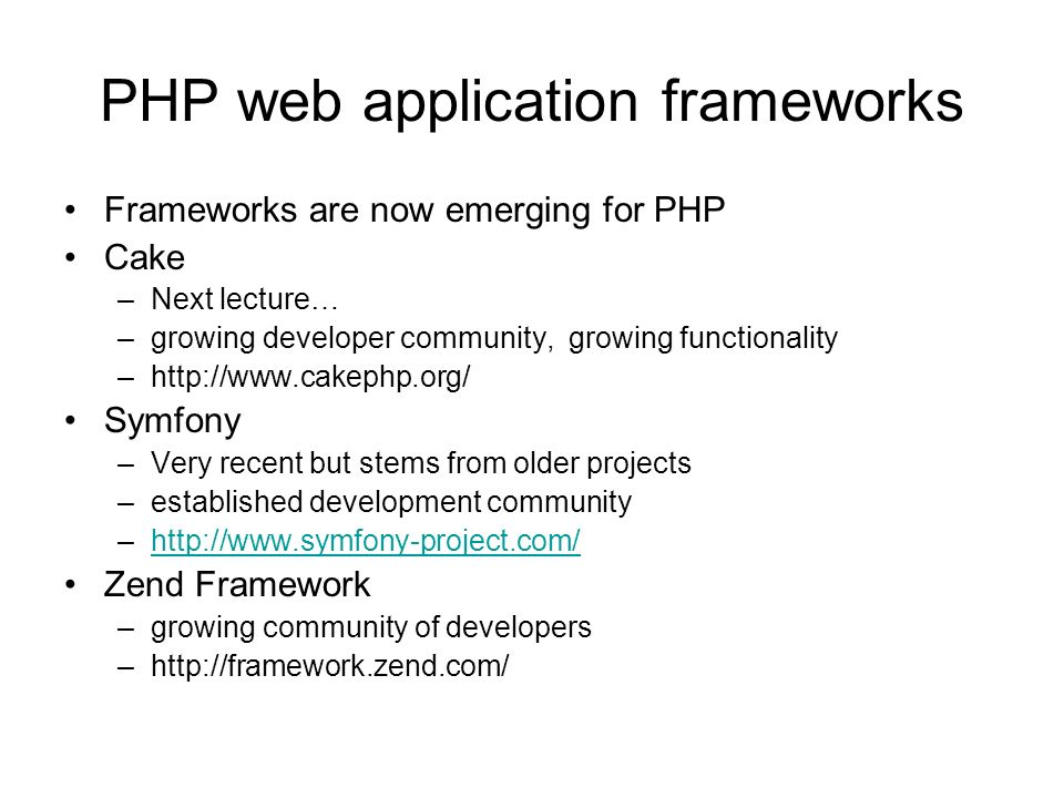 PHP web application frameworks Frameworks are now emerging for PHP Cake –Next lecture… –growing developer community, growing functionality –http://www.cakephp.org/ Symfony –Very recent but stems from older projects –established development community –http://www.symfony-project.com/http://www.symfony-project.com/ Zend Framework –growing community of developers –http://framework.zend.com/