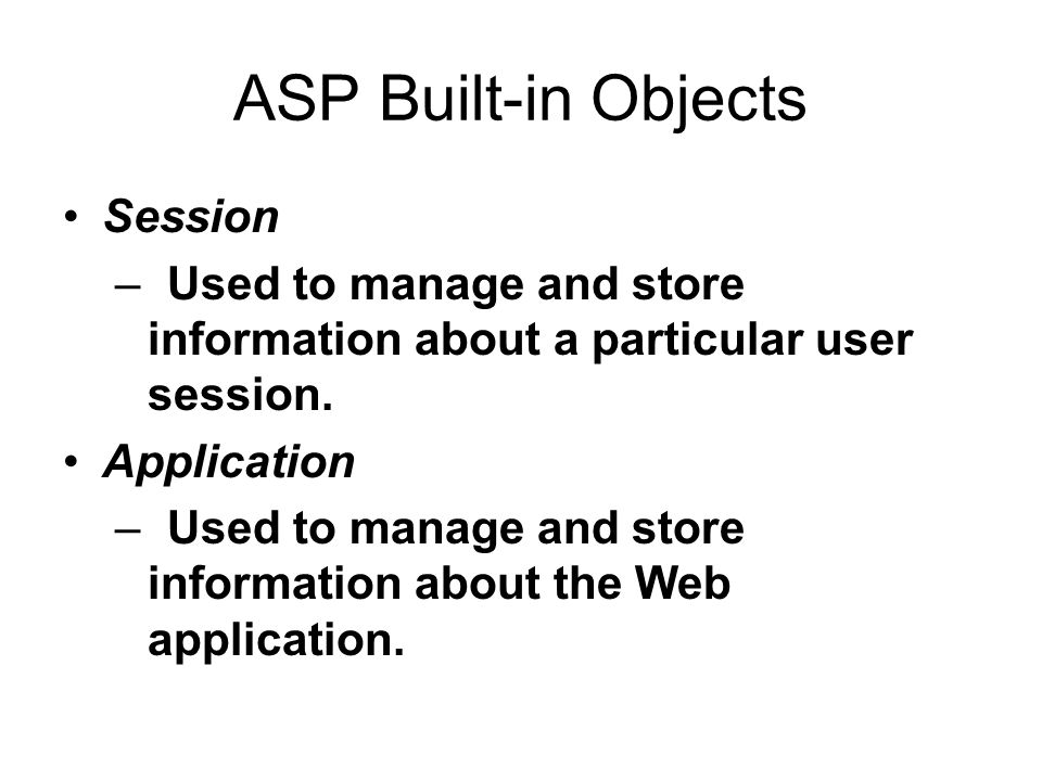 ASP Built-in Objects Session –Used to manage and store information about a particular user session. Application –Used to manage and store information