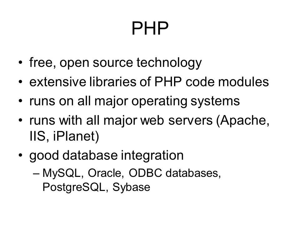 PHP free, open source technology extensive libraries of PHP code modules runs on all major operating systems runs with all major web servers (Apache, IIS, iPlanet) good database integration –MySQL, Oracle, ODBC databases, PostgreSQL, Sybase
