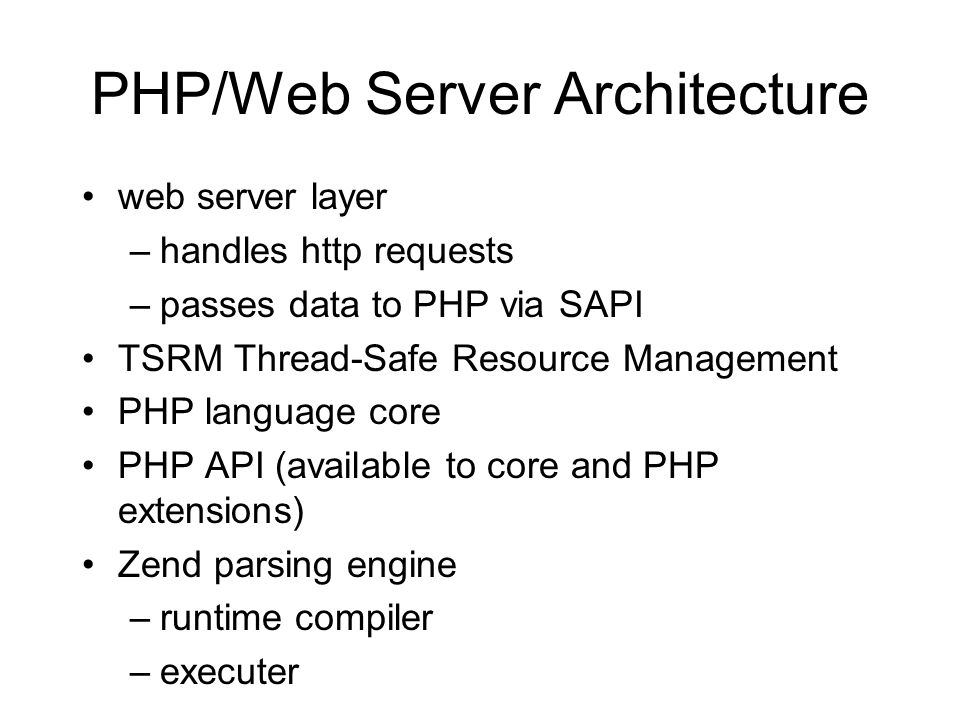 PHP/Web Server Architecture web server layer –handles http requests –passes data to PHP via SAPI TSRM Thread-Safe Resource Management PHP language core PHP API (available to core and PHP extensions) Zend parsing engine –runtime compiler –executer