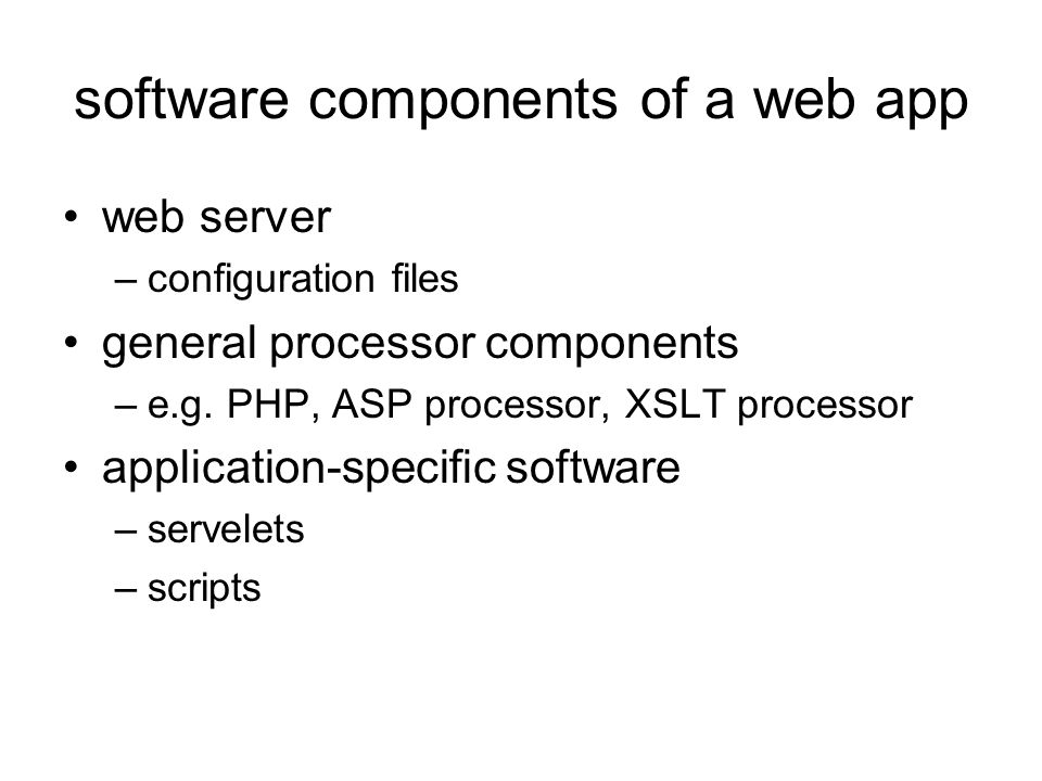 software components of a web app web server –configuration files general processor components –e.g.