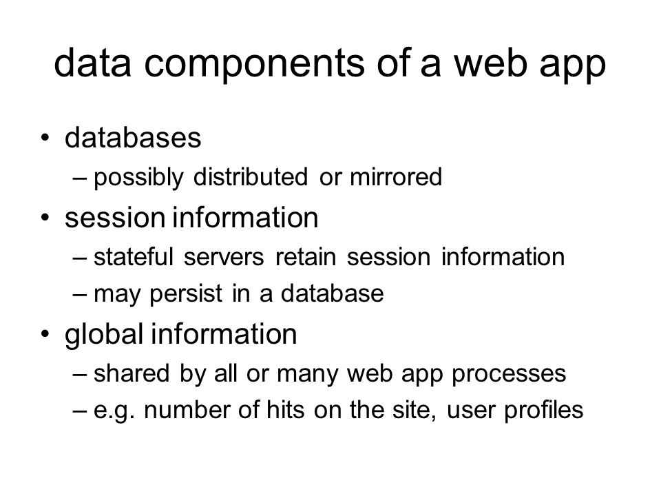 data components of a web app databases –possibly distributed or mirrored session information –stateful servers retain session information –may persist in a database global information –shared by all or many web app processes –e.g.