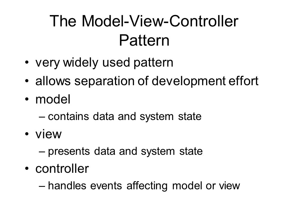 The Model-View-Controller Pattern very widely used pattern allows separation of development effort model –contains data and system state view –presents data and system state controller –handles events affecting model or view