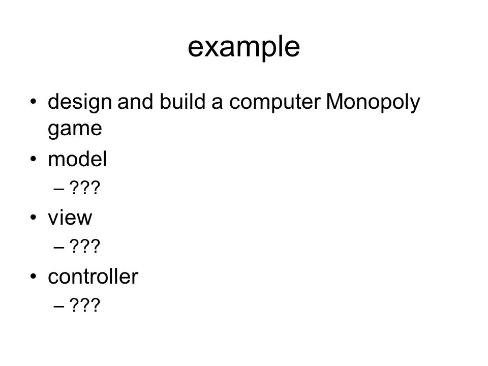 example design and build a computer Monopoly game model –??? view –??? controller –???