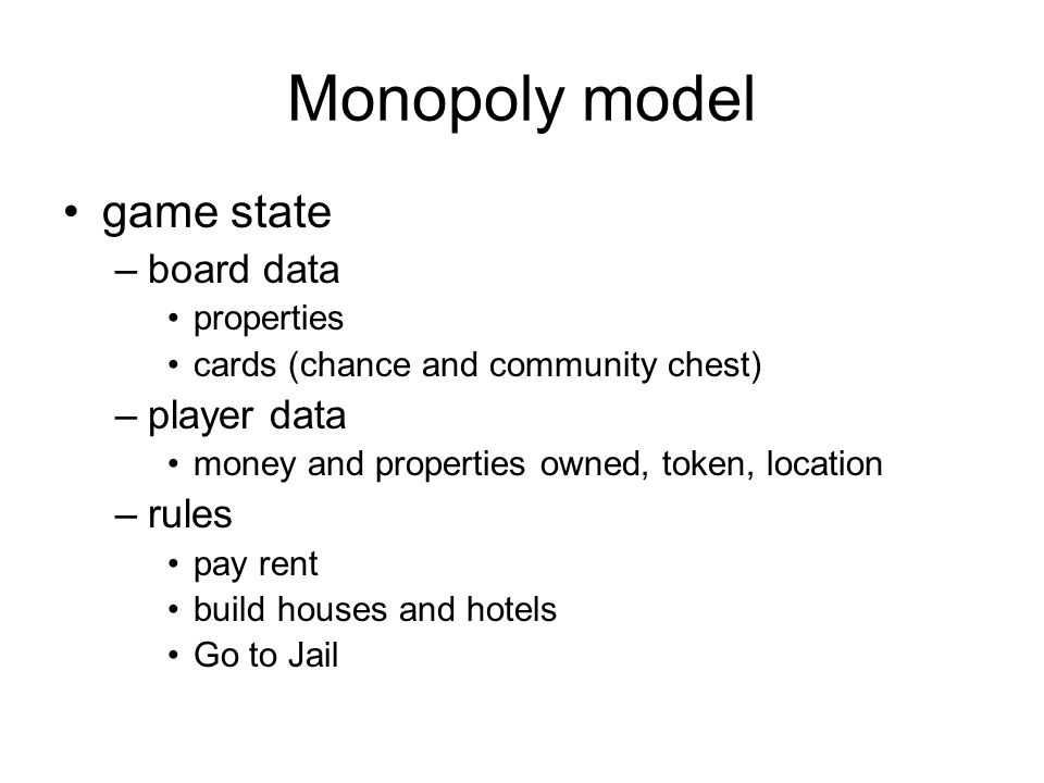 Monopoly model game state –board data properties cards (chance and community chest) –player data money and properties owned, token, location –rules pay rent build houses and hotels Go to Jail