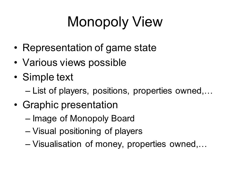 Monopoly View Representation of game state Various views possible Simple text –List of players, positions, properties owned,… Graphic presentation –Image of Monopoly Board –Visual positioning of players –Visualisation of money, properties owned,…