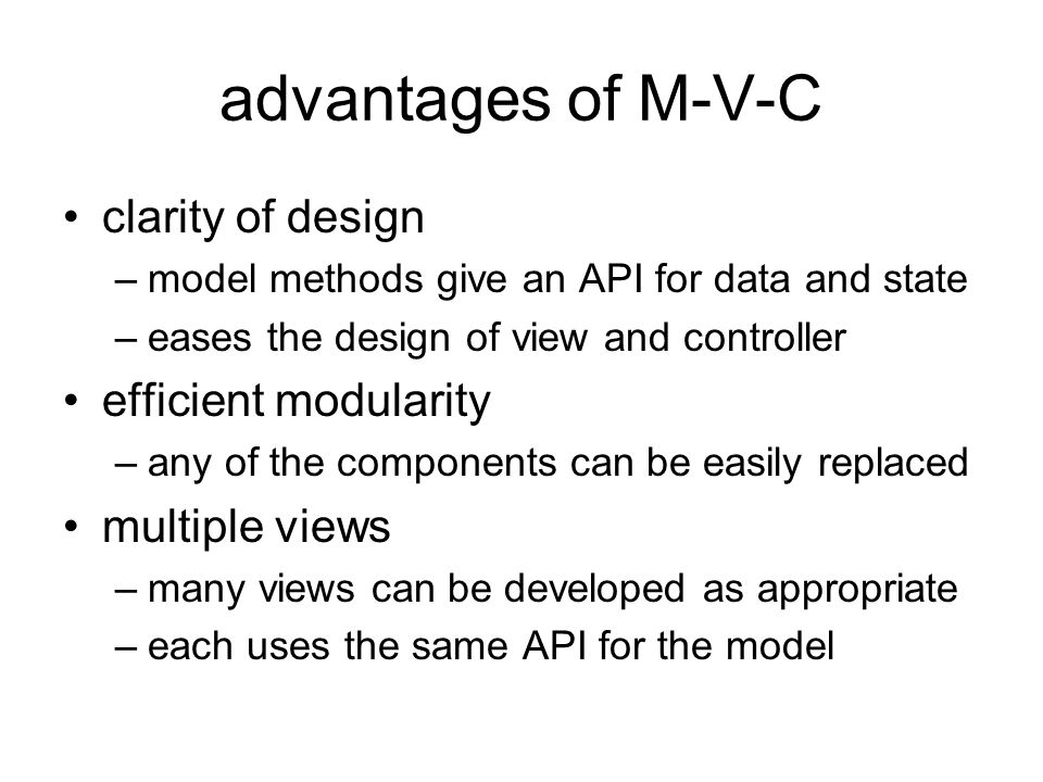 advantages of M-V-C clarity of design –model methods give an API for data and state –eases the design of view and controller efficient modularity –any of the components can be easily replaced multiple views –many views can be developed as appropriate –each uses the same API for the model