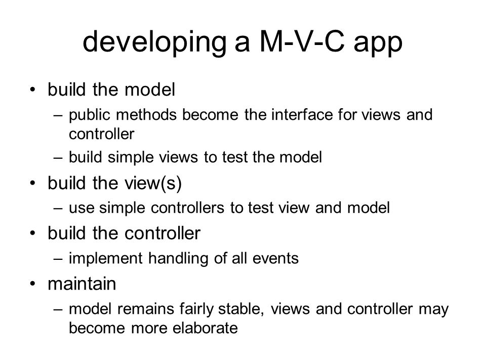 developing a M-V-C app build the model –public methods become the interface for views and controller –build simple views to test the model build the view(s) –use simple controllers to test view and model build the controller –implement handling of all events maintain –model remains fairly stable, views and controller may become more elaborate