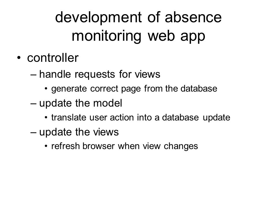 development of absence monitoring web app controller –handle requests for views generate correct page from the database –update the model translate user action into a database update –update the views refresh browser when view changes