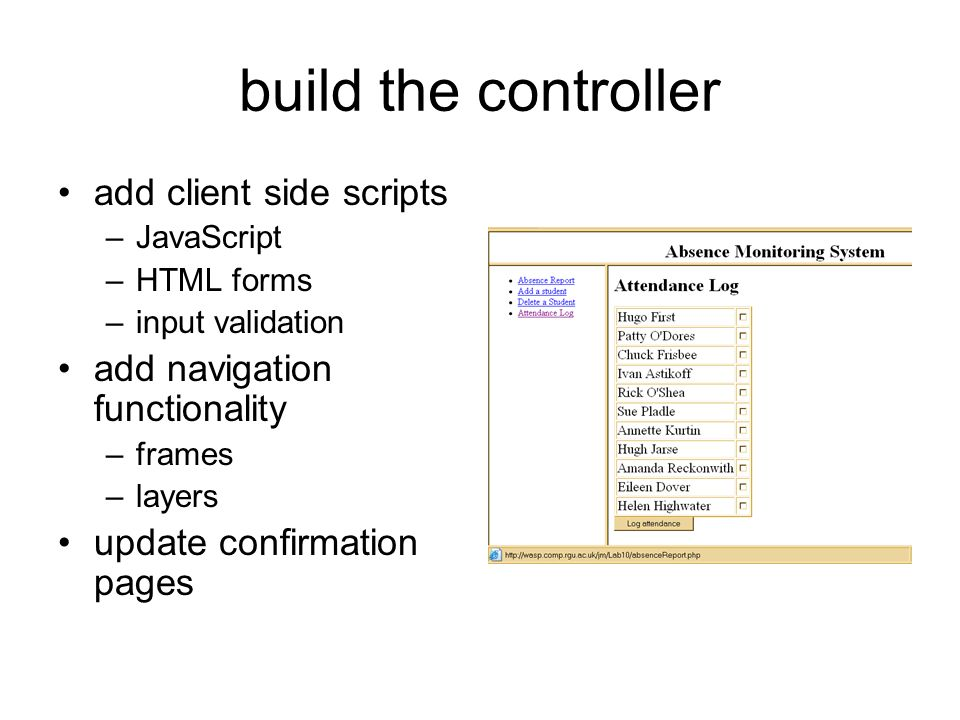 build the controller add client side scripts –JavaScript –HTML forms –input validation add navigation functionality –frames –layers update confirmation pages