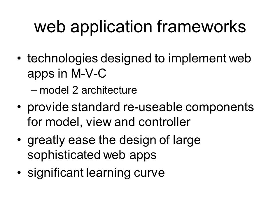technologies designed to implement web apps in M-V-C –model 2 architecture provide standard re-useable components for model, view and controller greatly ease the design of large sophisticated web apps significant learning curve
