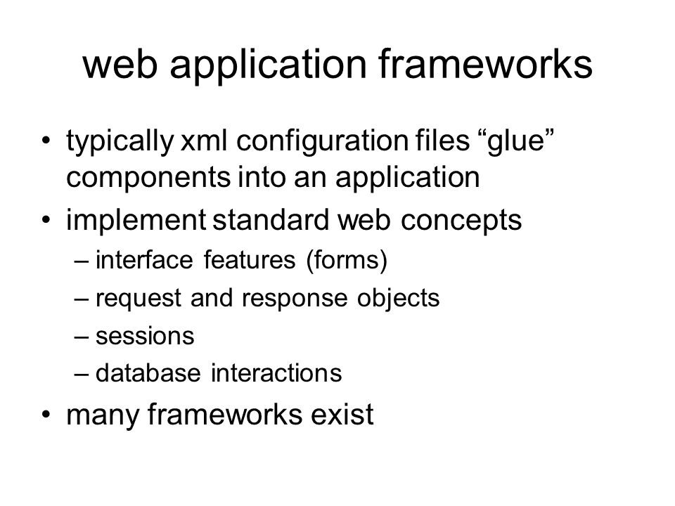 web application frameworks typically xml configuration files glue components into an application implement standard web concepts –interface features (forms) –request and response objects –sessions –database interactions many frameworks exist
