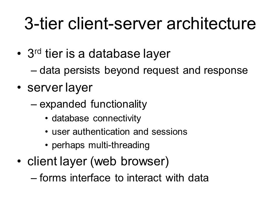 3-tier client-server architecture 3 rd tier is a database layer –data persists beyond request and response server layer –expanded functionality database connectivity user authentication and sessions perhaps multi-threading client layer (web browser) –forms interface to interact with data