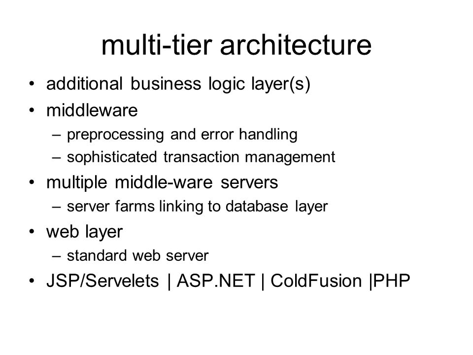 multi-tier architecture additional business logic layer(s) middleware –preprocessing and error handling –sophisticated transaction management multiple middle-ware servers –server farms linking to database layer web layer –standard web server JSP/Servelets | ASP.NET | ColdFusion |PHP