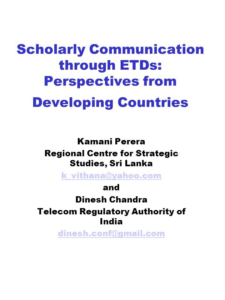 Scholarly Communication through ETDs: Perspectives from Developing Countries Kamani Perera Regional Centre for Strategic Studies, Sri Lanka and Dinesh Chandra Telecom Regulatory Authority of India