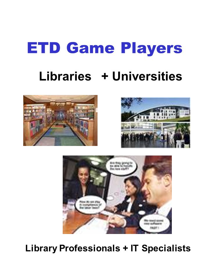ETD Game Players Libraries + Universities Library Professionals + IT Specialists