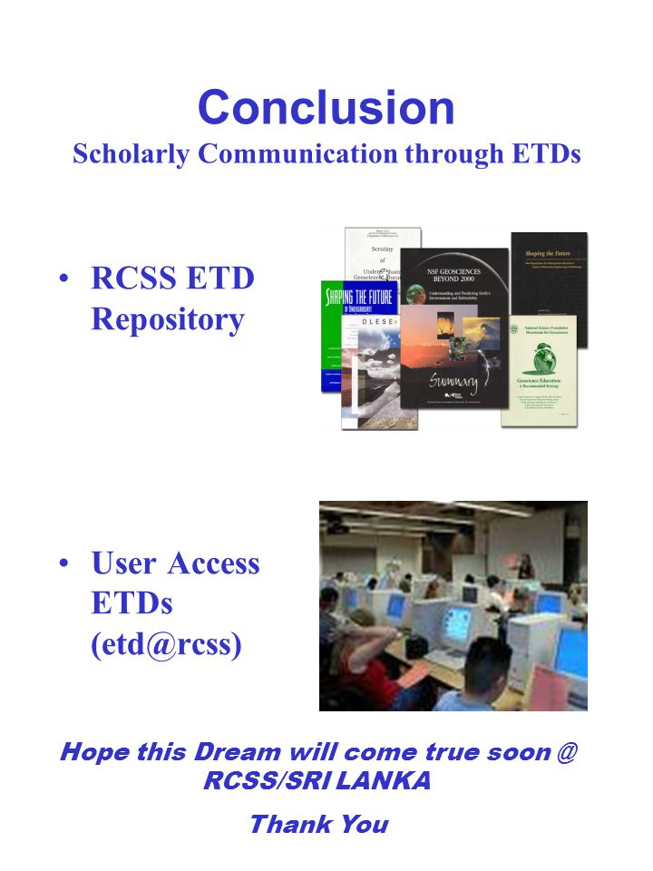 Conclusion Scholarly Communication through ETDs RCSS ETD Repository User Access ETDs (etd@rcss) Hope this Dream will come true soon @ RCSS/SRI LANKA T