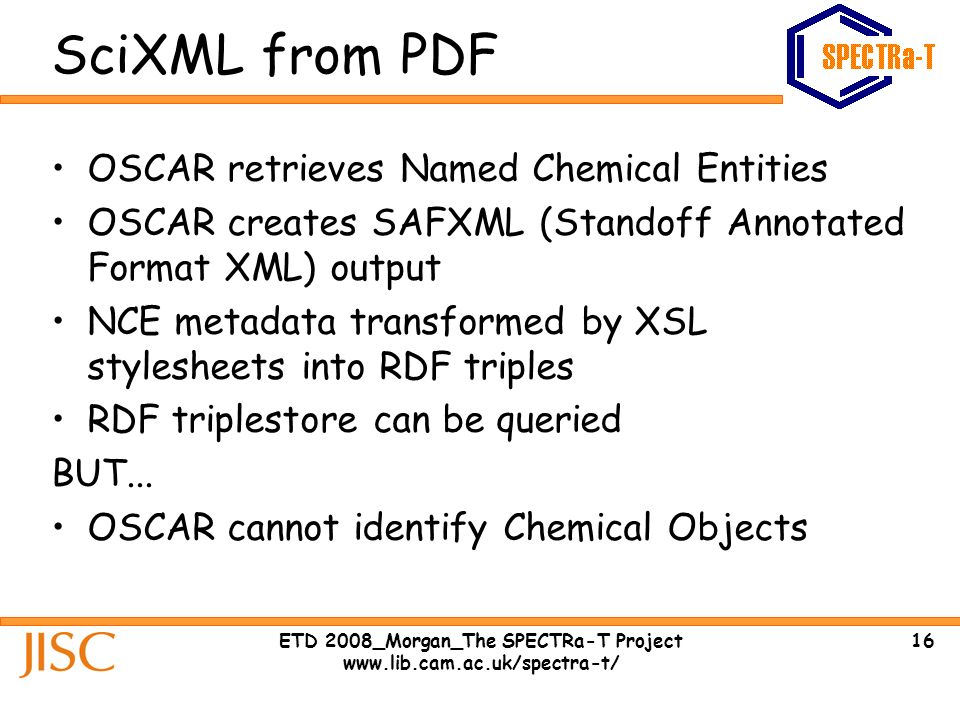 16ETD 2008_Morgan_The SPECTRa-T Project www.lib.cam.ac.uk/spectra-t/ SciXML from PDF OSCAR retrieves Named Chemical Entities OSCAR creates SAFXML (Standoff Annotated Format XML) output NCE metadata transformed by XSL stylesheets into RDF triples RDF triplestore can be queried BUT...