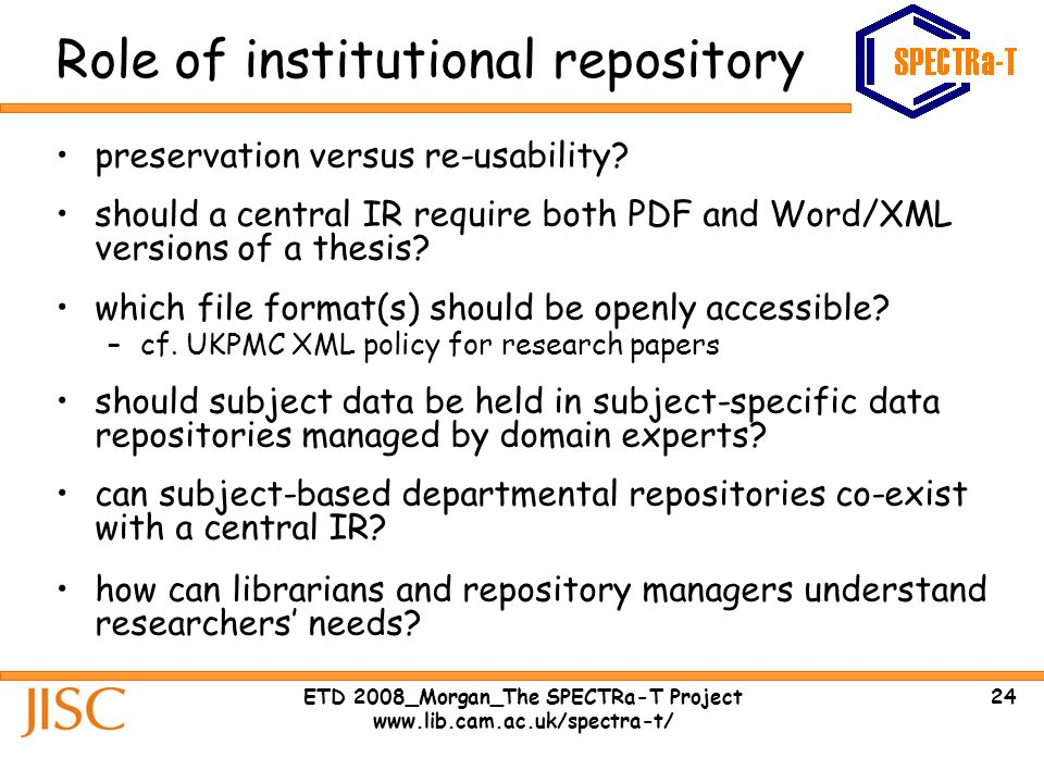 24ETD 2008_Morgan_The SPECTRa-T Project www.lib.cam.ac.uk/spectra-t/ Role of institutional repository preservation versus re-usability.
