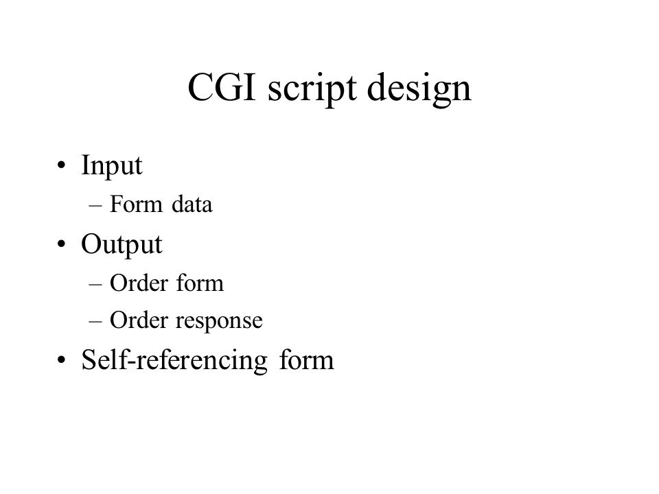 CGI script design Input –Form data Output –Order form –Order response Self-referencing form