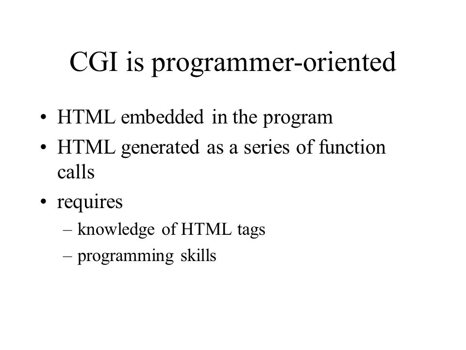 CGI is programmer-oriented HTML embedded in the program HTML generated as a series of function calls requires –knowledge of HTML tags –programming ski
