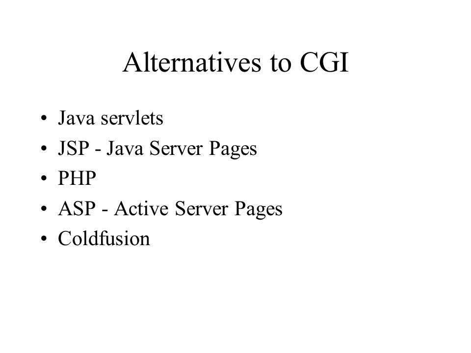 Alternatives to CGI Java servlets JSP - Java Server Pages PHP ASP - Active Server Pages Coldfusion