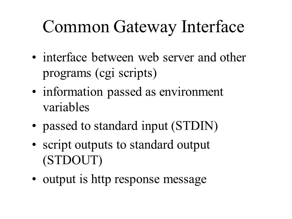 Common Gateway Interface interface between web server and other programs (cgi scripts) information passed as environment variables passed to standard