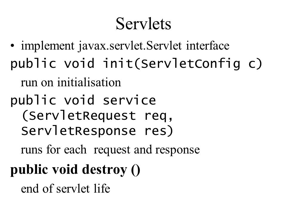 Servlets implement javax.servlet.Servlet interface public void init(ServletConfig c) run on initialisation public void service (ServletRequest req, Se