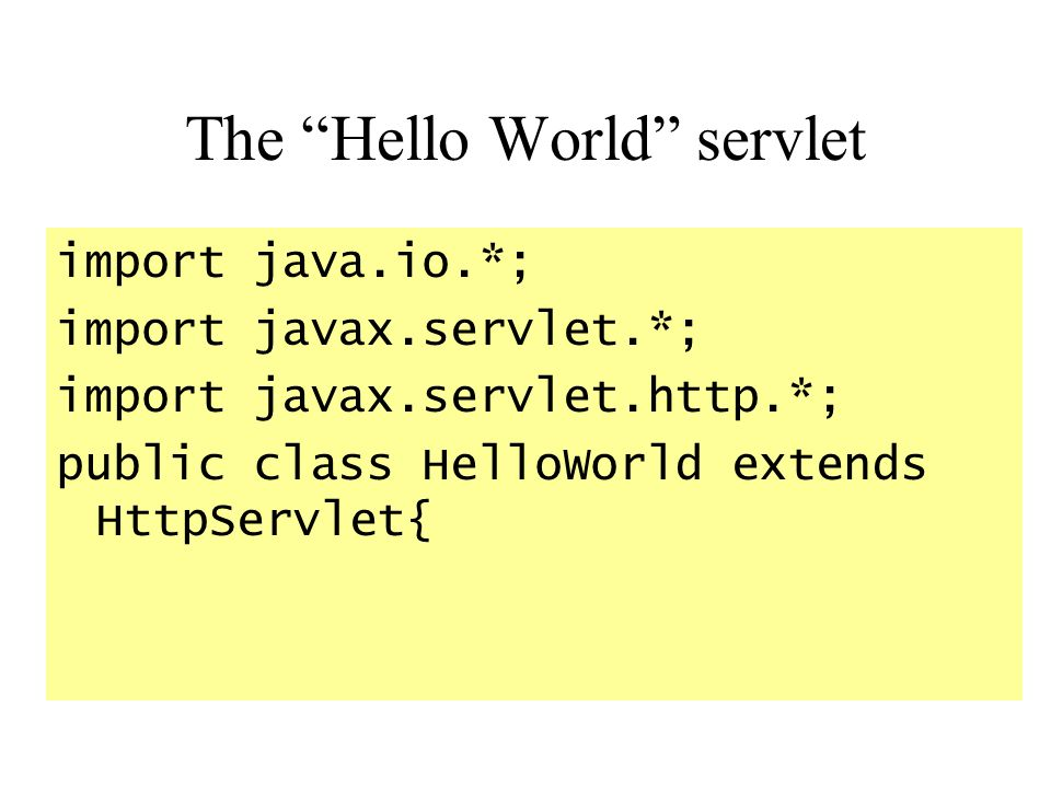 The Hello World servlet import java.io.*; import javax.servlet.*; import javax.servlet.http.*; public class HelloWorld extends HttpServlet{