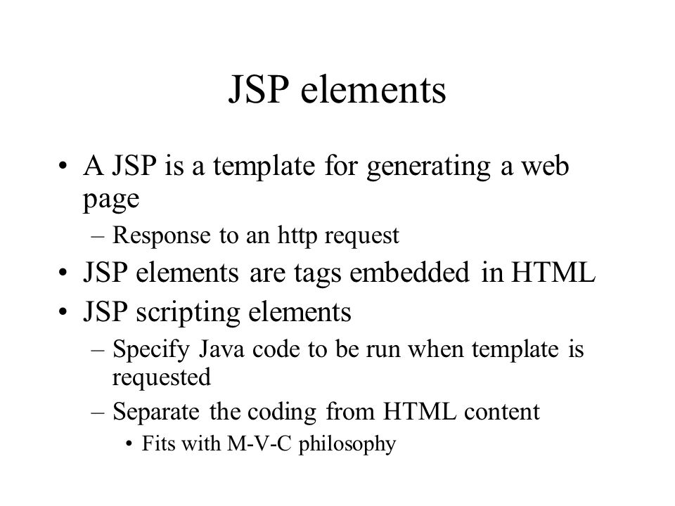 JSP elements A JSP is a template for generating a web page –Response to an http request JSP elements are tags embedded in HTML JSP scripting elements