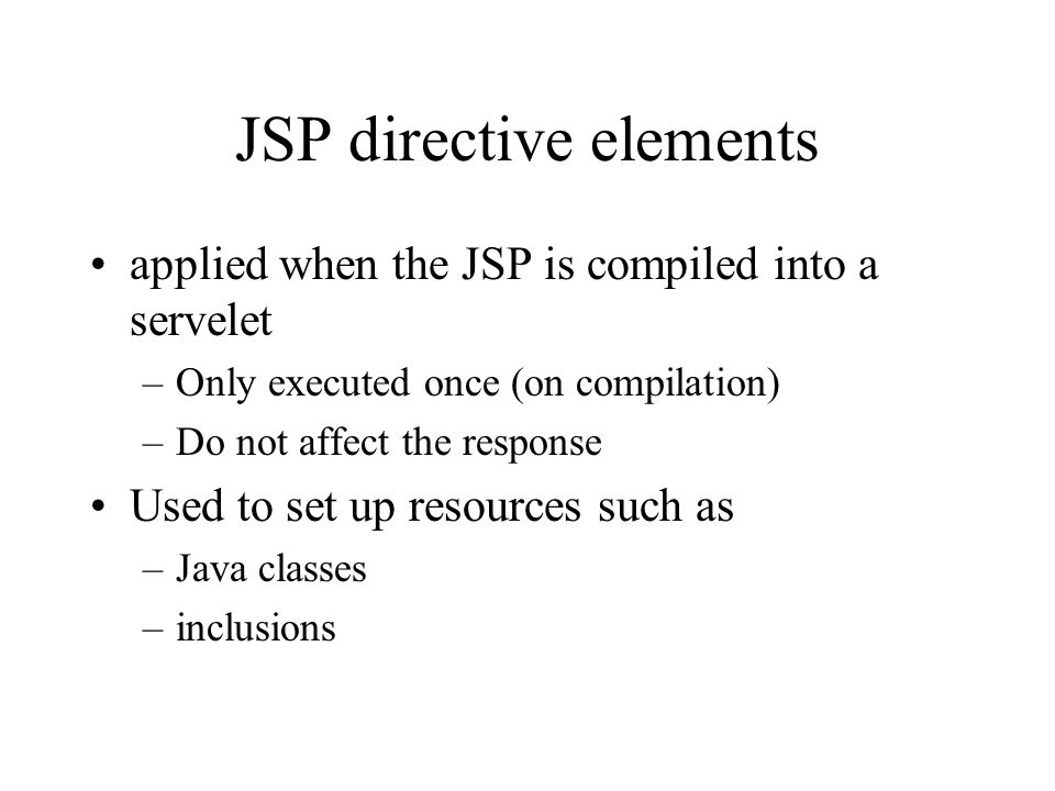 JSP directive elements applied when the JSP is compiled into a servelet –Only executed once (on compilation) –Do not affect the response Used to set u