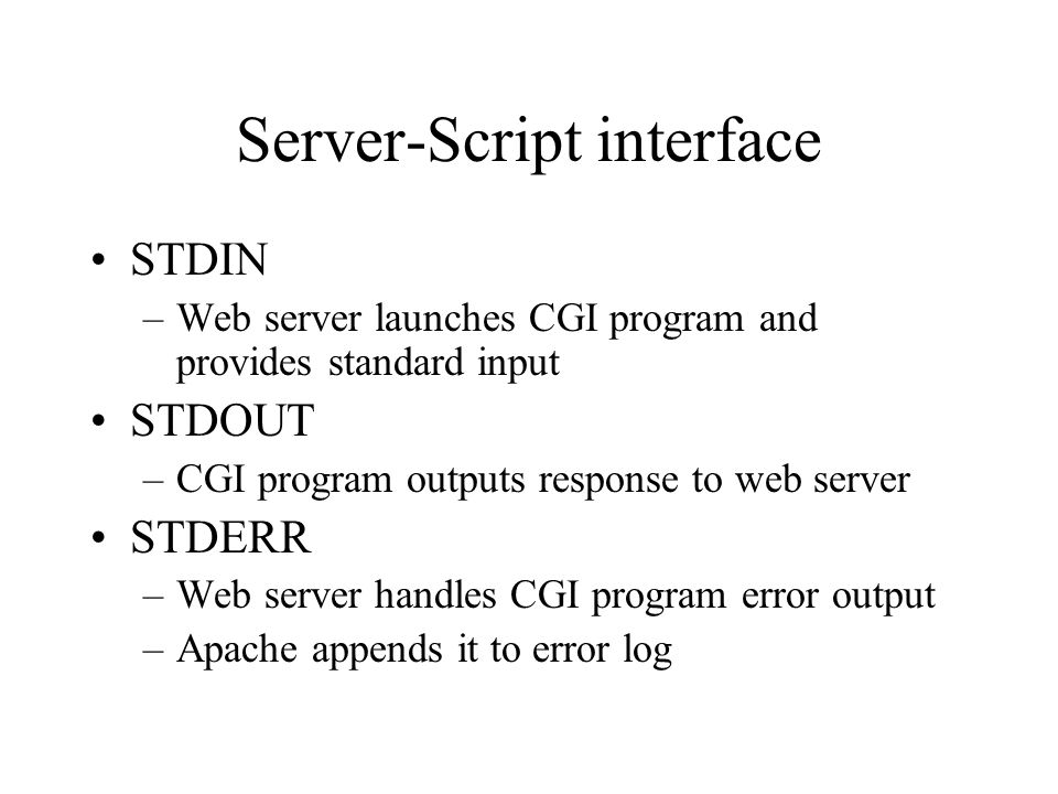 Server-Script interface STDIN –Web server launches CGI program and provides standard input STDOUT –CGI program outputs response to web server STDERR –