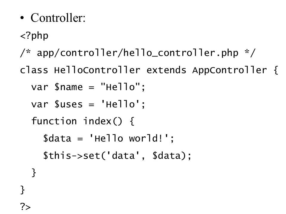 Controller: <?php /* app/controller/hello_controller.php */ class HelloController extends AppController { var $name = Hello ; var $uses = Hello ; function index() { $data = Hello world! ; $this->set( data , $data); } ?>
