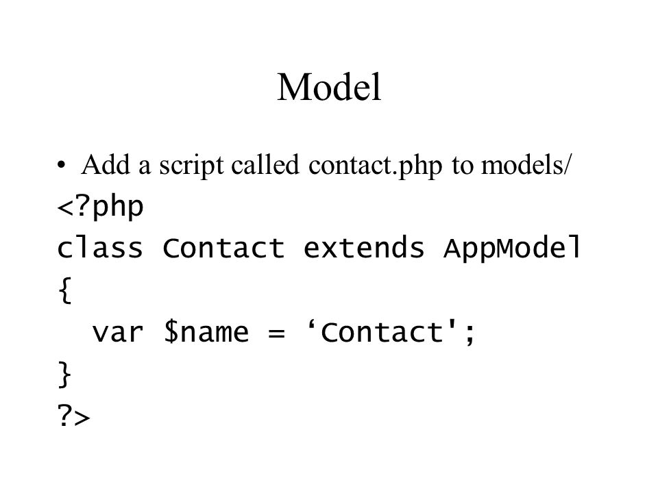 Model Add a script called contact.php to models/ < php class Contact extends AppModel { var $name = Contact ; } >