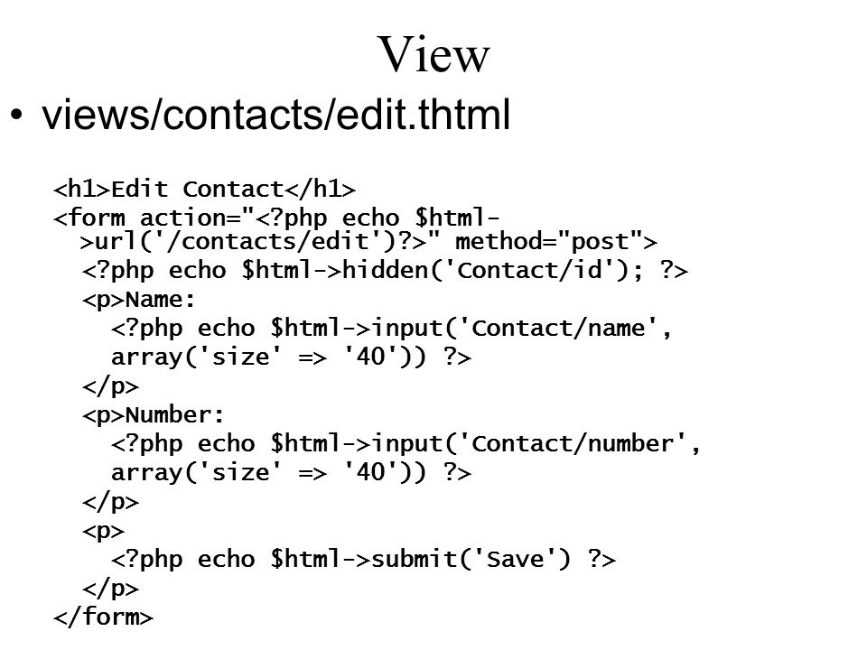 View views/contacts/edit.thtml Edit Contact url( /contacts/edit ) > method= post > hidden( Contact/id ); > Name: input( Contact/name , array( size => 40 )) > Number: input( Contact/number , array( size => 40 )) > submit( Save ) >