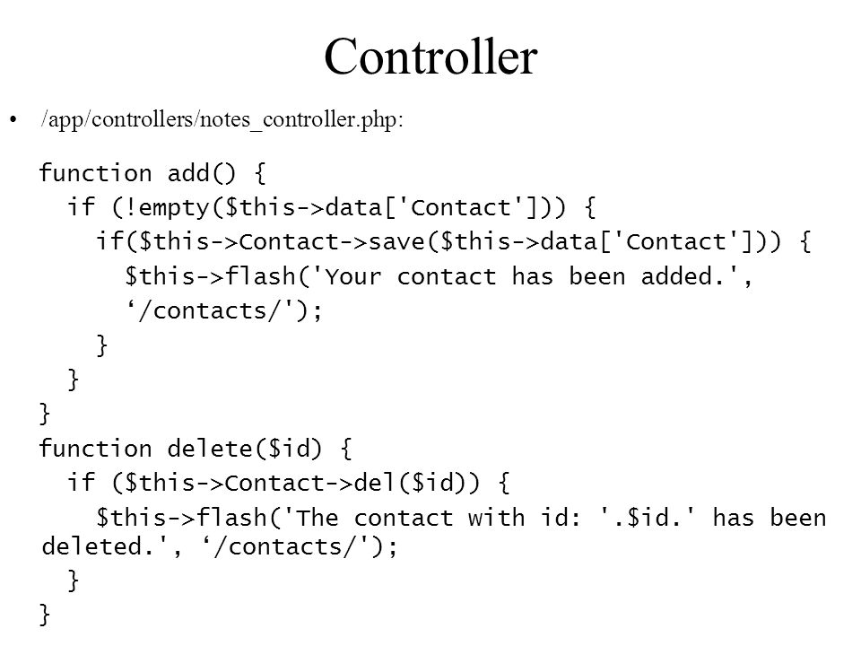 Controller /app/controllers/notes_controller.php: function add() { if (!empty($this->data[ Contact ])) { if($this->Contact->save($this->data[ Contact ])) { $this->flash( Your contact has been added. , /contacts/ ); } function delete($id) { if ($this->Contact->del($id)) { $this->flash( The contact with id: .$id. has been deleted. , /contacts/ ); }