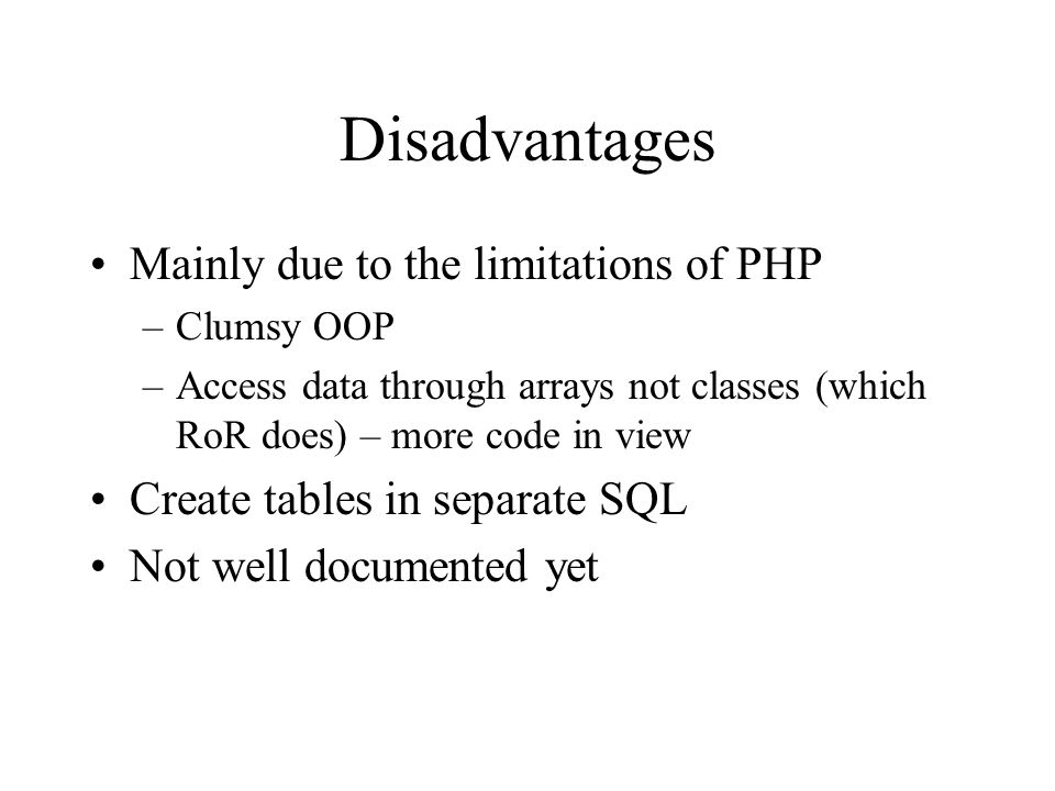 Disadvantages Mainly due to the limitations of PHP –Clumsy OOP –Access data through arrays not classes (which RoR does) – more code in view Create tables in separate SQL Not well documented yet